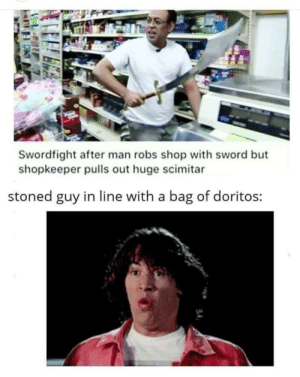 Excellent!: Swordfight after man robs shop with sword but  shopkeeper pulls out huge scimitar  stoned guy in line with a bag of doritos: Excellent!