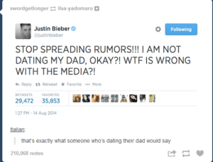 It is a little suspicious…omg-humor.tumblr.com: swordgetlonger lisa-yadomaru  Justin Bieber  @justinbieber  Following  STOP SPREADING RUMORS!!! I AM NOT  DATING MY DAD, OKAY?! WTF IS WRONG  WITH THE MEDIA?!  6 Reply 17 Retweet * Favorite *. More  RETWEETS  FAVORITES  29,472 35,853  1:27 PM - 14 Aug 2014  Italian:  that's exactly what someone who's dating their dad would say  210,068 notes It is a little suspicious…omg-humor.tumblr.com