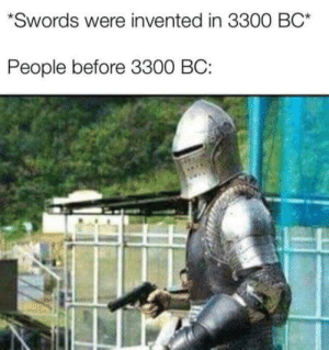 Pap pap pap: *Swords were invented in 3300 BC*  People before 3300 BC: Pap pap pap