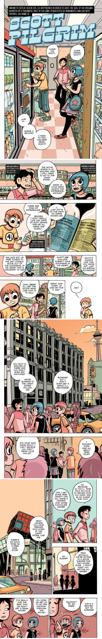 draconian62:  FCBD:Free Scott Pilgrim: SWORN TO DEFEAT SEVEN EVIL EX-BOYFRIENDS IN ORDER TO DATE THE GIRL OF HIS DREAMS,  HAUNTED BY A TRAUMATIC PAST OF HIS OWN, PERSECUTED BY BANDMATES AND GAY BEST  FRIENDS, HIS NAME IS  TM  COME  ON  SCOTT,.  COME  SCOTT!  l4  JUST  GIMME A  SECOND!  I NEED  TO PICK  THE BEST  DRINK,  OKAY??   RAMONA FLOWERS:  American expatriate  ninja courier (age  THE MOVIE  STARTS IN 20  MINUTES, AND t  I STILL NEED  TO GOTO THE Path  unknown)  WALLACE WELLS:  Scott Pilgrim's cool  gay roommate  CANDY  STORE.  MAKE UP  YOUR MIND!!  WHAT'S THE  DIFFERENCE,  ANYWAY?  THERE ARE  TONS OF  DIFFERENCES!  JUST GOTTA  DO THE MATH  ON THESE  POWER-UPS  BESIDES,  I DON'T REALLY  LIKE THE TASTE  OF SOFT DRINKS,  THEY'RE ALL  WEIRD AND  BUBBLY.  ur nutritive  Nutrition Facts  r 250 mL/par 250  Valeur nutritive  Per 250 mi./par 250 ml  % Daily Value  % valeur quotidienne  ength Force +1  % valeur quotidien  telligence 0  To Hit/ Frapper +1  Speed/ Vitesse +2  Strength / Force +1  Will / Volonté +2  ot a significant s  Intelligence-1  To Hit/ Frapper +1  Speed/Vitesse +1  Will/ Volonté +3  fat, cholesterol, fibre, vitaminA  C, calcium or iron  of saturated fat,  ficgnt source of saturated fat  Not a set chaiesterol, fibre, vitamin A,  e négligeable de lipides saturés  trans, cholestérol, fibres, vita  Source negs cholestérol, fibres, vitami  SCOTT PILGRIM:  indecisive loser-hero  hybrid (23 years old)  able de lipides saturés,  vitamine C, calcium et fer  SCOTT'S  ALWAYS  LIKE THIS,  YOU KNOW  NOT JUST  ON SPECIAL  OCCASIONS  /WHAT?! HA  WALLACE  DOESN'T HAVE  GOODNESS IN  HIS HEART!!  WALLACE GOT US  FREE TICKETS TO  THE GAY COWBoy  MOVIE OUT OF  THE GOODNESS OF  HIS HEART! THIS IS  IMPORTANT TO HIM!  GREAT, NOW  HURRY UP  OKAY, OKAY!  I'LL GET THE  STUPID PEPS  LINE WITH +3  TO WILL  AND PAY FOR  IT, AND   YOU IDIOT! 15  MINUTES IN  THERE AND  YOU DIDN'T  EVEN GET  ANYTHING!?  WE'RE  RUNNING TO  THE CANDY  STORE!  FOLLOW  ME!  RUNNING?  BUT I  DIDN'T  EVEN GET A  DRINK! I'LL  DEHYDRATE!  SH  Mvsd  Mo  X/  IT'S YOUR OWN  DAMN FAULT! I  CAN'T BELIEVE  YOU DIDN'T  BRING YOUR  WALLET..  THOUGHT  TODAY  WAS ALL  ABOUT  FREE  STUFF!   NO,  BECAUSE  (A) YOU'LL TAKE  HALF AN HOUR  TO DECIDE WHAT  YOU WANT, AND  (B) NO SUGAR  FOR YOU!!  CAN I GET  SOME FREE  CANDY? CAN  YOU MAKE IT  idI HAPPEN?  JUST SOME  CHOCOLATE  MAYBE?  YEAH!  UNLESS  YOU HAVE  FRIENDS  WHO WORK  AT THE  CANDY  STORE, LIKE  ME  THERE'S  NO SUCH  THING AS ErS  A FREE  RIDE,  DUDE!  YEAH,  ACTUALLY  WE'RE SITTING  IN A MOVIE  THEATER FOR  TWO HOURS,  DUDE... I DON'T  WANT YOU  GETTING ALL  GRABBY.  NO  SUGAR?!  OH, DOES !「  IT'S REALLY  FOR THE  BEST THAT  HE DIDN'T  HE GET UP  TO GO PEE  HALFWAY  HALFWAY?  TRY SIX  TIMES  THAT'S A  RECORD,  NOT AN  AVERAGE!  GET A DRINK,THROUGH  EITHER.  THE  MOVIE?  4. draconian62:  FCBD:Free Scott Pilgrim