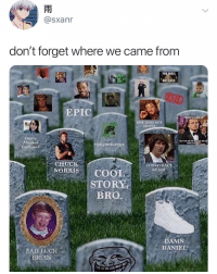 Never forget 🙏😂 https://t.co/oTQxZn6Ek6: @sxanr  don't forget where we came from  TO  NOT PASS  EPIC  ONE DOES NOT  SIMPLY  Overly  Attached  Girlfriend  HILOSORAPTOR  CHUCK  NORRISCOOL  CONSPIRACY  KEANU9  STORY  BRO  DAMN  DANIEL  BADE:UCK  BRIAN Never forget 🙏😂 https://t.co/oTQxZn6Ek6