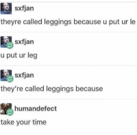 "Tumblr, Blog, and Http: sxfjan  theyre called leggings because u put ur le  sxfjan  u put ur leg  sxfjan  they're called leggings because  humandefect  take your time <p><a href=""http://memehumor.net/post/174284439618/found-on-rmeirl-and-thought-it-belonged-here-too"" class=""tumblr_blog"">memehumor</a>:</p>  <blockquote><p>Found on r/meirl and thought it belonged here too</p></blockquote>"