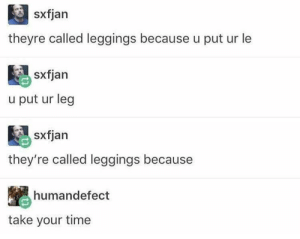 Saw, Leggings, and Time: sxfjan  theyre called leggings because u put ur le  sxfjan  u put ur leg  sxfjan  they're called leggings because  humandefect  take your time I giggled uncontrollably when I first saw this