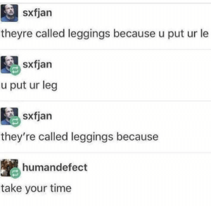Leggings, Time, and What: sxfjan  theyre called leggings because u put ur le  sxfjan  u put ur leg  sxfjan  they're called leggings because  humandefect  take your time Well I jus.. Just forgot what I.. I want to say