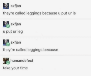 Leggings, Time, and They: sxfjan  theyre called leggings because u put ur le  u put ur leg  sxfjan  they're called leggings because  humandefect  take your time They're called leggings because