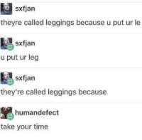 Leggings, Time, and Take Your Time: sxfjarn  theyre called leggings because u put ur le  sxfjan  u put ur leg  sxfjan  they're called leggings because  humandefect  take your time Take your time.