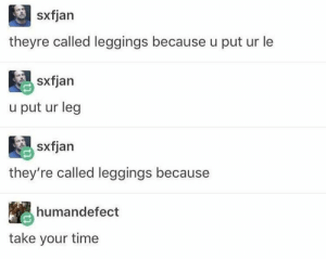 Dank, Memes, and Target: sxfjarn  theyre called leggings because u put ur le  u put ur leg  they're called leggings because  humandefect  take your time meirl by gabeenglert MORE MEMES