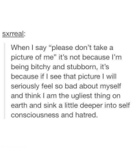 """Take A Picture Of Me: sxrreal:  When I say """"please don't take a  picture of me"""" it's not because I'm  being bitchy and stubborn, it's  because if I see that picture I will  seriously feel so bad about myself  and think am the ugliest thing on  earth and sink a little deeper into self  consciousness and hatred."""