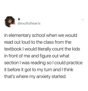 School, Anxiety, and Elementary: @sXulfulheartx  in elementary school when we would  read out loud to the class from the  textbook I would literally count the kids  in front of me and figure out what  section I was reading so l could practice  it before it got to my turn and l think  that's where my anxiety started. Personally Attacked