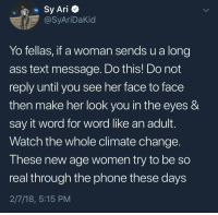 Ass, Blackpeopletwitter, and Energy: Sy Ari+  @SyAriDaKid  Yo fellas, if a woman sends u a long  ass text message. Do this! Do not  reply until you see her face to face  then make her look you in the eyes &  say it word for word like an adult.  Watch the whole climate change  These new age women try to be so  real through the phone these days  2/7/18, 5:15 PM <p>Keep that same energy (via /r/BlackPeopleTwitter)</p>