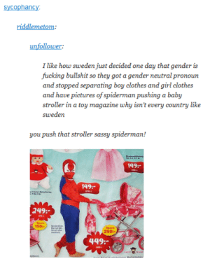 Sassy Spidermanomg-humor.tumblr.com: sycophancy:  riddlemetom:  unfollower:  I like how sweden just decided one day that gender is  fucking bullshit so they got a gender neutral pronoun  and stopped separating boy clothes and girl clothes  and have pictures of spiderman pushing a baby  stroller in a toy magazine why isn't every country like  sweden  you push that stroller sassy spiderman!  149:-  149:-  abydecka  249:-  Spara  150-  Spara  Smat er  250:  449:-  ora Sassy Spidermanomg-humor.tumblr.com