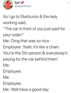"Not my fault y'all wasting money on other people..: Syd  @Jigwithsyd  Sol go to Starbucks & the lady  working said,  ""The car in front of you just paid for  your order!""  Me: Omg that was so nice  Employee: Yeah, it's like a chain.  You're the 5th person & everybody's  paying for the car behind them  Me:  Employee:  Me:  Employee:  Me: Well have a good day Not my fault y'all wasting money on other people.."