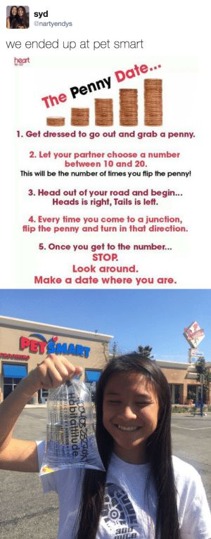 """tastefullyoffensive:  Name him """"Penny."""" (via nartyendys): syd  @nartyendys  we ended up at pet smart   heart  The Penny Date...  1. Get dressed to go out and grab a penny.  2. Let your partner choose a number  between 10 and 20.  This will be the number of times you flip the penny!  3. Head out of your road and begin...  Heads is right, Tails is left.  4. Every time you come to a junction,  flip the penny and turn in that direction.  5. Once you get to the number...  STOP  Look around  Make a date where you are.   PETSMART  GROOMING tastefullyoffensive:  Name him """"Penny."""" (via nartyendys)"""