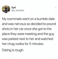 Dating, Memes, and Roommate: Syd  @s_kerekes  My roommate went on a bumble date  and was nervous so decided to pound  shots in her car once she got to the  place they were meeting and the guy  was parked next to her and watched  her chug vodka for 5 minutes.  Dating is rough. Tag someone who would do this.