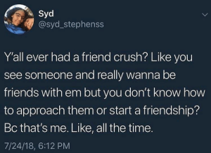 I shoot the shot I don't play this bullshit: Syd  @syd_stephenss  Y'all ever had a friend crush? Like you  see someone and really wanna be  friends with em but you don't know how  to approach them or start a friendship?  Bc that's me. Like, all the time.  7/24/18, 6:12 PM I shoot the shot I don't play this bullshit