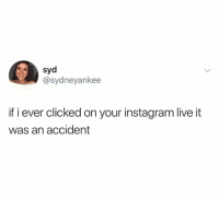 Dank, Instagram, and Live: syd  @sydneyankee  if i ever clicked on your instagram live it  was an accident