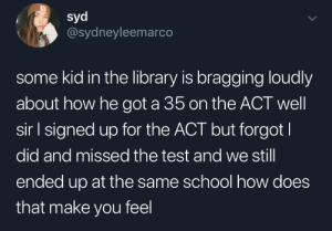 Kid Brags about 35 ACT Score: syd  @sydneyleemarco  some kid in the library is bragging loudly  about how he got a 35 on the ACT well  sir l signed up for the ACT but forgot  did and missed the test and we still  ended up at the same school how does  that make you feel Kid Brags about 35 ACT Score