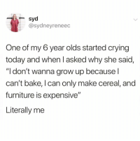 "Crying, Funny, and Furniture: syd  @sydneyreneec  One of my 6 year olds started crying  today and when I asked why she said,  ""I don't wanna grow up because l  can't bake, I can only make cereal, and  furniture is expensive""  Literally me So me @thebasicbitchlife 😭😭"