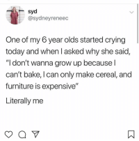"Crying, Memes, and Furniture: syd  @sydneyreneec  One of my 6 year olds started crying  today and when I asked why she said,  ""I don't wanna grow up because l  can't bake, I can only make cereal, and  furniture is expensive""  Literally me 😩"