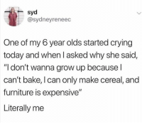 "Crying, Furniture, and Today: syd  @sydneyreneec  One of my 6 year olds started crying  today and when l asked why she said,  ""I don't wanna grow up because l  can't bake, I can only make cereal, and  furniture is expensive""  Literally me"