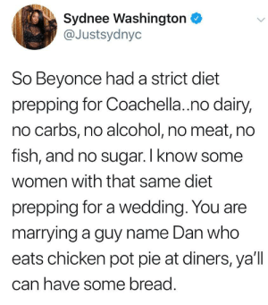 Beyonce, Coachella, and Dank: Sydnee Washington  @Justsydnyc  So Beyonce had a strict diet  prepping for Coachella.no dairy,  no carbs, no alcohol, no meat, no  rish, and no sugar. I Know some  women with that same diet  prepping for a wedding. You are  marrying a guy name Dan who  eats chicken pot pie at diners, ya'll  can have some bread And you aint Beyonce. by 5_Frog_Margin MORE MEMES