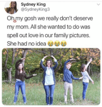 Family, Love, and Memes: Sydney King  @SydneyKing3  Oh my gosh we really don't deserve  my mom. All she wanted to do was  spell out love in our family pictures.  She had no idea 🤣Damn, can you spot it?