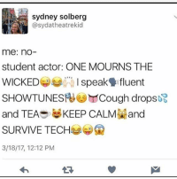 Memes, Fuck, and Keep Calm: sydney solberg  @sydatheatrekid  me: nO  student actor: ONE MOURNS THE  WICKEDspek fluent  SHOWTUNES Cough drops妃  and TEAS KEEP CALM and  SURVIVE TECH孝關  3/18/17, 12:12 PM wHAT THE FUCK How did i miss this one ;( also i have yet to finish my project for competition and i present in 2 days :)))) - Micah