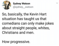 comedians: Sydney Watson  @sydney_watson  So, basically, the Kevin Hart  situation has taught us that  comedians can only make jokes  about straight people, whites,  Christians and men  How progressive.