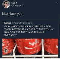 Bitch, Fuck You, and Fucking: Syed  @kingsyedd  bitch fuck you  Kenna @Kennyfrmthblock  OKAY WHO THE FUCK IS SYED LIKE BITCH  THERE BETTER BE A COKE BOTTLE WITH MY  NAME ON IT IF THEY HAVE FUCKING  SYED#WTF  Sha  Sye  240  😡