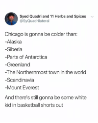 its not even that cold haha: Syed Quadri and 11 Herbs and Spices  @SyQuadrilateral  v  Chicago is gonna be colder than  Alaska  Siberia  Parts of Antarctica  Greenland  -The Northernmost town in the world  Scandinavia  Mount Everest  And there's still gonna be some white  kid in basketball shorts out its not even that cold haha