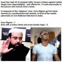"""Shavage.: Syed Sha Atef Ali Al Quaderi (left), issued a Fatwa against Indian  Singer Sonu Nigam(Right) and offered Rs. 10 Lakh personally to  the person who shaves Sonu's head.  In response to the """"religious"""" man, Sonu Nigam got his head  shaved by a professional hair dresser, in front of the media  personals on Live National Televison in India.  Sonu Nigam 1  Man with a funny name and even funnier logic 0  PRESS  KOLKA  PRE  KO  sm So Shavage."""