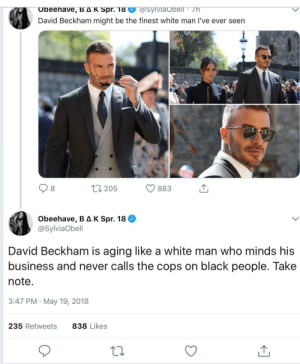 Dank, David Beckham, and Memes: @SyiVia Obell /h  Obeehave, B AK Spr. 18  David Beckham might be the finest white man I've ever seen  t1205  883  Obeehave, B AK Spr. 18  @SylviaObell  David Beckham is aging like a white man who minds his  business and never calls the cops on black people. Take  note.  3:47 PM May 19, 2018  235 Retweets  838 Likes A three piece never looked so delicious. by Opus58mvt3 FOLLOW HERE 4 MORE MEMES.