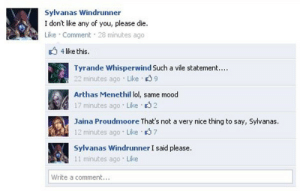 sparklymanacakes:  In almost any AU, Sylvanas having access to social media is both the best and worst idea :D: Sylvanas Windrunner  I don't like any of you, please die.  Like Comment 28 minutes ago  4 like this.  Tyrande Whisperwind Such a vile statement...  22 minutes ago Like 39  Arthas Menethil lol, same mood  17 minutes ago Like 32  Jaina Proudmoore That's not a very nice thing to say, Sylvanas.  12 minutes ago Like 37  Sylvanas Windrunner I said please.  11 minutes ago Like  Write a comment.. sparklymanacakes:  In almost any AU, Sylvanas having access to social media is both the best and worst idea :D