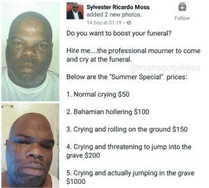 "Anaconda, Bailey Jay, and Crying: Sylvester Ricardo Moss  added 2 new photos.  14 Sep at 01:19.  Follow  Do you want to boost your funeral?  Hire me...the professional mourner to come  and cry at the funeral  Below are the ""Summer Special"" prices:  1. Normal crying $50  2. Bahamian hollering $100  3. Crying and rolling on the ground $150  4. Crying and threatening to jump into the  @mansgotjokess  grave $200  5. Crying and actually jumping in the grave  $1000 professional mourning via /r/memes https://ift.tt/2Acdnqb"