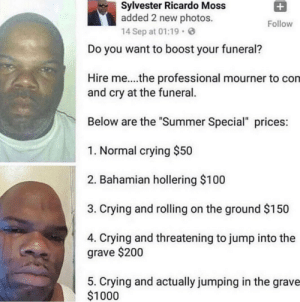"meirl by You_Had_Me_At_TopKek MORE MEMES: Sylvester Ricardo Moss  added 2 new photos.  14 Sep at 01:19  Follow  Do you want to boost your funeral?  Hire me....the professional mourner to con  and cry at the funeral.  Below are the ""Summer Special"" prices  1. Normal crying $50  2. Bahamian hollering $100  3. Crying and rolling on the ground $150  4. Crying and threatening to jump into the  grave $200  5. Crying and actually jumping in the grave  $1000 meirl by You_Had_Me_At_TopKek MORE MEMES"