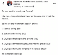 "Anaconda, Bailey Jay, and Crying: Sylvester Ricardo Moss added 2 new  photos.  Yesterday at 10:19 am-  Do you want to boost your funeral?  Hire me....the professional mourner to come and cry at the  funera  Below are the ""Summer Special"" prices:  1. Normal crying $50  2. Bahamian hollering $100  3. Crying and rolling on the ground $150  4. Crying and threatening to jump into the grave $200  5. Crying and actually jumping in the grave $1000  Inbox me for bookings THIS DUDE HAS IT ALL FIGURED OUT!!! 😫😫 CEO of WhatUNeedFam Inc."