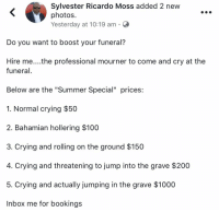 "Anaconda, Bailey Jay, and Blackpeopletwitter: Sylvester Ricardo Moss added 2 new  photos  Yesterday at 10:19 am C  Do you want to boost your funeral?  Hire me....the professional mourner to come and cry at the  funeral  Below are the ""Summer Special"" prices:  1. Normal crying $50  2. Bahamian hollering $100  3. Crying and rolling on the ground $150  4. Crying and threatening to jump into the grave $200  5. Crying and actually jumping in the grave $1000  Inbox me for bookings <p>Requiem for a G (via /r/BlackPeopleTwitter)</p>"