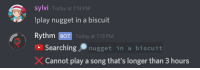 Nugget In A Biscuit: SylVI  Today at 7:13 PM  !play nugget in a biscuit  Rythm  BOT Today at 7:13 PM  Searching nugget in a biscuit  Cannot play a song that's longer than 3 hours