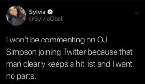 simpson: Sylvia O  @SylviaObell  I won't be commenting on OJ  Simpson joining Twitter because that  man clearly keeps a hit list and I want  no parts.