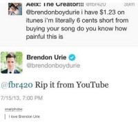 Youtubeable: Sym  Aeix: Ine Greator!!!  (afpr42U  @brendonboydurie i have $1.23 on  itunes i'm literally 6 cents short from  buying your song do you know how  painful this is  Brendon Urie  Cabrendonboydurie  (afbr 420 Rip it from YouTube  7/15/13, 7:00 PM  snail phobe  I love Brendon Urie