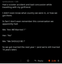 "Wholesome Accident: symbouleutic 18h  Had a scooter accident and bad concussion while  travelling with my girlfriend.  I didn't even know what country we were in, or how we  got there.  In fact I don't even remember this conversation we  apparently had:  Me: ""Are WE Married""  Her: ""No""  Me: ""We SHOULD BE!""  So we got married the next year! (and we're still married  16 years later) Wholesome Accident"