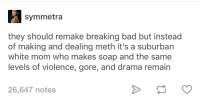Bad, Breaking Bad, and Netflix: symmetra  they should remake breaking bad but instead  of making and dealing meth it's a suburban  white mom who makes soap and the same  levels of violence, gore, and drama remain  26,647 notes