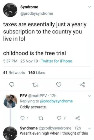 I'm high as I post this: Syndrome  @prodbysyndrome  taxes are essentially just a yearly  subscription to the country you  live in lol  childhood is the free trial  5:37 PM 25 Nov 19 Twitter for iPhone  41 Retweets 160 Likes  PFV @mattPFV 12h  Replying to @prodbysyndrome  Oddly accurate.  7  Syndrome @prodbysyndrome 12h  Wasn't even high when I thought of this I'm high as I post this