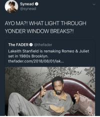 Af, Brooklyn, and Rose: Synead <  @synead  AYO MA?! WHAT LIGHT THROUGH  YONDER WINDOW BREAKS?!  The FADER@thefader  Lakeith Stanfield is remaking Romeo & Juliet  set in 1980s Brooklyn  thefader.com/2018/08/01/lak. A ROSE BY ANY OTHER NAME WOULD BE FINE AF