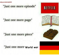 """Netflix, World, and Page: /Synovialmist203  """"Just one more episode""""  NETFLIX  Just one more page  """"Just one more piece""""  """"Just one more World war <p>T H I R D R E I C H</p>"""