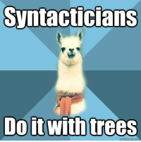 "Meme, Blue, and Text: Syntacticians  Doitwith trees <p><strong>An Active Branch</strong></p> <p>[Picture: Background: 8-piece pie-style color split with alternating shades of blue. Foreground: Linguist Llama meme, a white llama facing forward, wearing a red scarf. Top text: ""Syntacticians"" Bottom text: ""Do it with trees""]</p>"