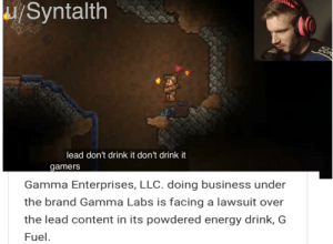 Oof for pewds: /Syntalth  Vor  lead don't drink it don't drink it  gamers  Gamma Enterprises, LLC. doing business under  the brand Gamma Labs is facing a lawsuit over  the lead content in its powdered energy drink, G  Fuel. Oof for pewds