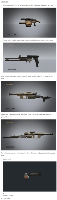Fire, Fucking, and Guns: syntax-error:  When playing MGS VItried fucking around with it and got some really weird guns like  CUSTOMIZE y ERPONS  A pistol with a grenade launcher barrel and a scoped shotgun on top of it, fairly normal  CUSTOMIZE ERPONS   It has two triggers so you can fire two shots at the same time and kill the same person  twice  CUSTOMIZE  A pistol with a grenade launcher attached to it with a rocket launcher attached to the  grenade launcher  CUSTOMIZE ERPONS  The pistol was redundant so l replaced it with...well it seems to be a scope that is actually  a gun   did you make  the silent grenade  YUO SEE IVAN More Vol 4 leaks: new team's weapons!