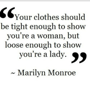 https://iglovequotes.net/: SYour clothes should  be tight enough to show  you're a woman, but  loose enough to show  you're a lady. 99  Marilyn Monroe https://iglovequotes.net/