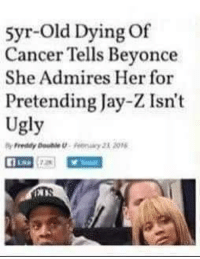 "Beautiful, Beyonce, and Jay: syr-Old Dying Of  Cancer Tells Beyonce  She Admires Her for  Pretending Jay-Z Isn't  Ugly  Freddy Doube Pnay E ON <p>Awwwww, that&rsquo;s beautiful via /r/memes <a href=""https://ift.tt/2KHhr4r"">https://ift.tt/2KHhr4r</a></p>"